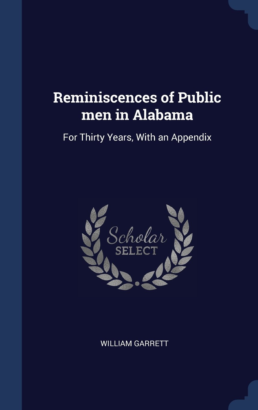 Reminiscences of Public men in Alabama: For Thirty Years, With an ...