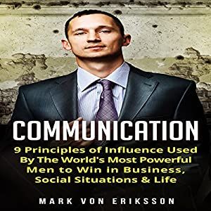 Communication: 9 Principles of Influence Used by the World's Most Powerful Men to Win in Business, Social Situations & Life Audiobook