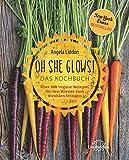 Oh She Glows - Das Kochbuch: Über 100 vegane Rezepte, die den Körper zum Strahlen bringen