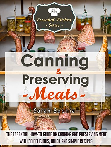 Canning & Preserving Meats: The Essential How-To Guide On Canning and Preserving Meat With 30 Delicious, Quick and Simple Recipes (The Essential Kitchen Series Book 51) by [Sophia, Sarah]