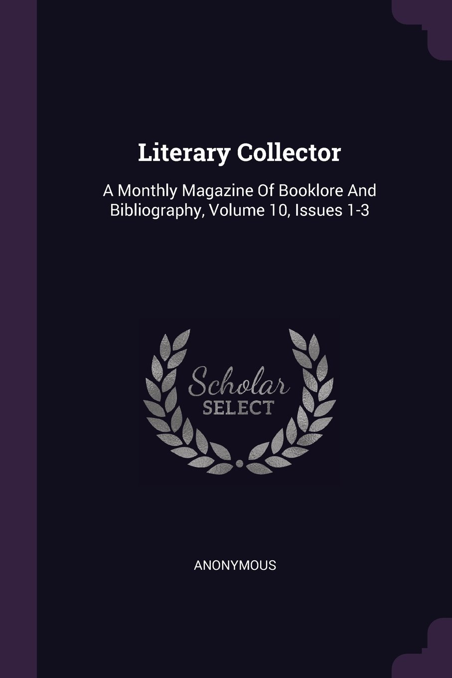 Literary Collector: A Monthly Magazine of Booklore and Bibliography, Volume 10, Issues 1-3 ebook