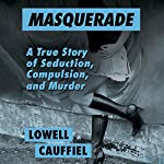 Masquerade: A True Story of Seduction, Compulsion, and Murder | Lowell Cauffiel