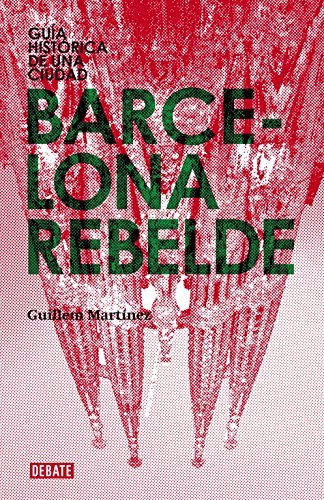 Barcelona rebelde/ Rebellious Barcelona: Guia historica de una ciudad/ Historical Guide of a City by Guillem Martinez (2009-03-13)