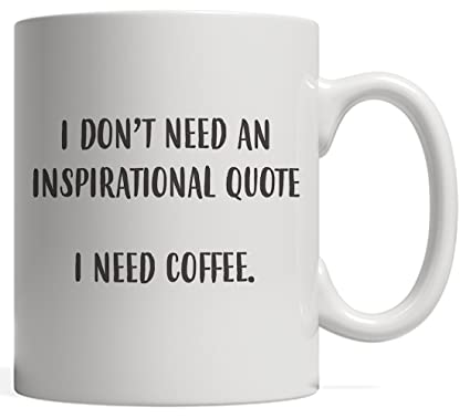 Amazoncom Funny I Dont Need An Inspirational Quote I Need Coffee