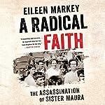 A Radical Faith: The Assassination of Sister Maura   Eileen Markey