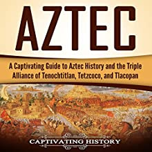 Aztec: A Captivating Guide to Aztec History and the Triple Alliance of Tenochtitlan, Tetzcoco, and Tlacopan Audiobook by Captivating History Narrated by Duke Holm