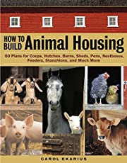 How to Build Animal Housing: 60 Plans for Coops, Hutches, Barns, Sheds, Pens, Nestboxes, Feeders, Stanchions, and Much More