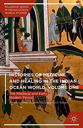 Histories of Medicine and Healing in the Indian Ocean World, Volume One: The Medieval and Early Modern Period (Palgrave Series in Indian Ocean World Studies)