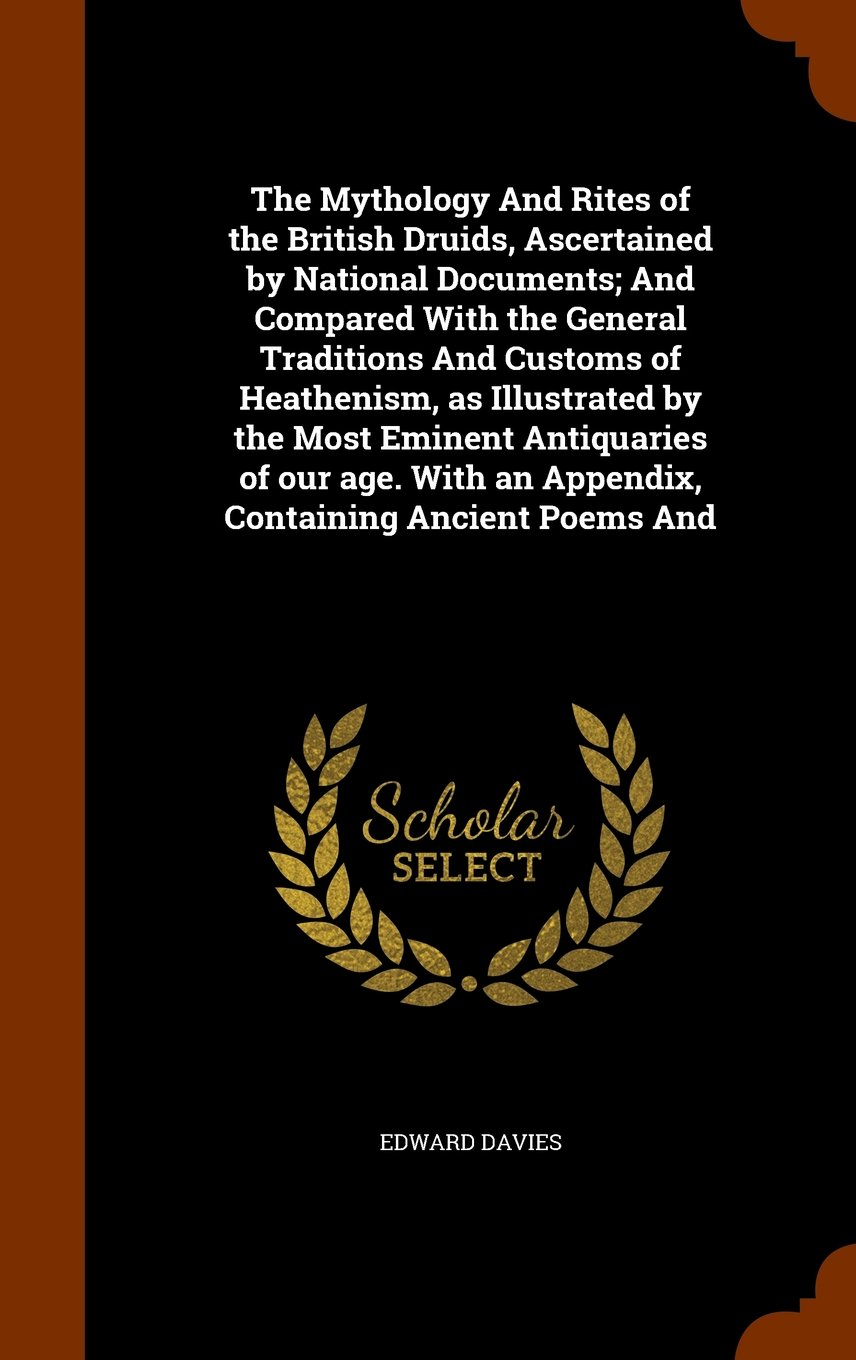 Read Online The Mythology And Rites of the British Druids, Ascertained by National Documents; And Compared With the General Traditions And Customs of Heathenism, ... an Appendix, Containing Ancient Poems And pdf epub