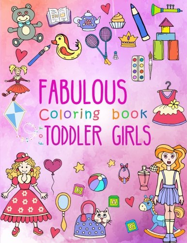 Fabulous Coloring Book for Toddler Girls: Preschool Activity Book for Kids Ages 2-4, with Coloring Pages of Toys, Baby Animals, Cupcakes, and All ... (Large Coloring Book for Toddlers) (Volume 1)