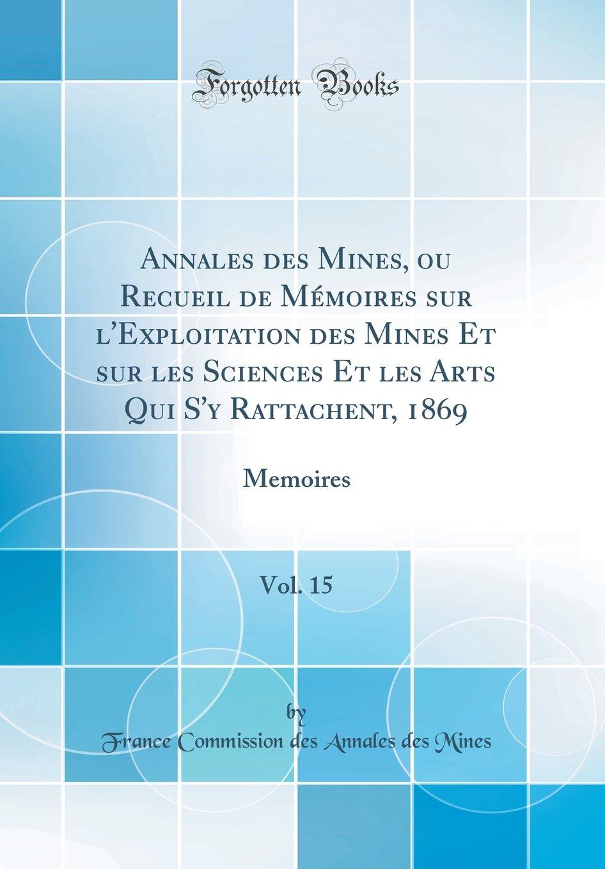 Download Annales des Mines, ou Recueil de Mémoires sur l'Exploitation des Mines Et sur les Sciences Et les Arts Qui S'y Rattachent, 1869, Vol. 15: Memoires (Classic Reprint) (French Edition) PDF