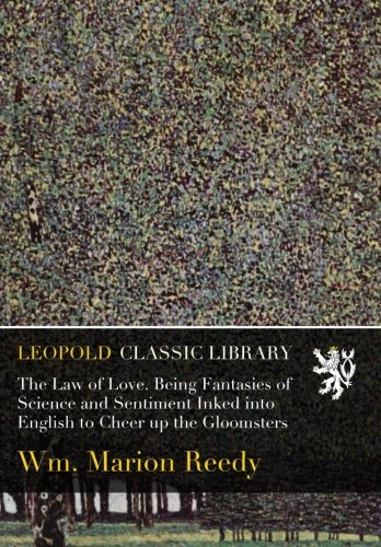 Download The Law of Love. Being Fantasies of Science and Sentiment Inked into English to Cheer up the Gloomsters PDF