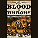 The Blood of Heroes: The 13-Day Struggle for the Alamo - and the Sacrifice That Forged a Nation Audiobook by James Donovan Narrated by James Donovan