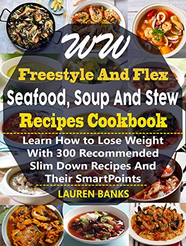 WW Freestyle And Flex Seafood, Soup And Stew Recipes Cookbook: Learn 300 New, Delicious, Mouth Watering And Easy To Prepare Sea Foods, Soup And Stew Recipes ... For Weight Watchers - Freestyle SmartPoints by Lauren Banks