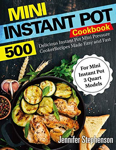 Mini Instant Pot Cookbook: 500 Delicious Instant Pot Mini Pressure Cooker Recipes Made Easy and Fast (For Mini Instant Pot 3 Quart Models) by Jennifer Stephenson