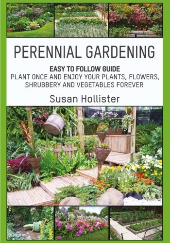 Perennial Gardening: Easy To Follow Guide: Plant Once And Enjoy Your Plants, Flowers, Shrubbery and Vegetables Forever (Perennial Gardening Guide and ... Herb and Shrubbery Perennial Plants) - Easy Flower Gardening