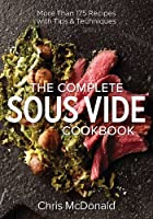 The Complete Sous Vide Cookbook: More than 175 Recipes with Tips and Techniques by Chris McDonald