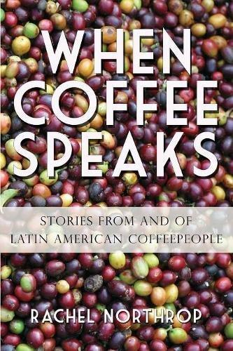 When Coffee Speaks: Stories from and of Latin American Coffeepeople Paperback – June 15, 2015 Rachel Northrop 1938022688 Beverages - Coffee & Tea Cooking / Wine
