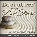 Declutter and De-Stress: Meditation and Self-Hypnosis to Clear Your Mind, Worry Less, Find Peace and Simplify Your Life | Motivation Coach