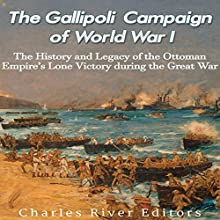 The Gallipoli Campaign of World War I: The History and Legacy of the Ottoman Empire's Lone Victory During the Great War Audiobook by  Charles River Editors Narrated by Kenneth Ray