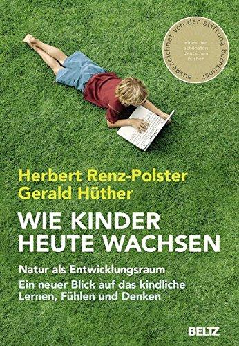 Wie Kinder heute wachsen: Natur als Entwicklungsraum. Ein neuer Blick auf das kindliche Lernen, Fühlen und Denken
