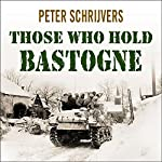 Those Who Hold Bastogne: The True Story of the Soldiers and Civilians Who Fought in the Biggest Battle of the Bulge | Peter Schrijvers
