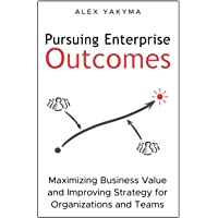 Pursuing Enterprise Outcomes: Maximizing Business Value and Improving Strategy for Organizations and Teams