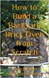 how to build an outdoor pizza oven How to Build a Backyard Brick Oven from Scratch