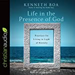 Life in the Presence of God: Practices for Living in Light of Eternity | Kenneth Boa