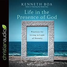 Life in the Presence of God: Practices for Living in Light of Eternity Audiobook by Kenneth Boa Narrated by John Gully