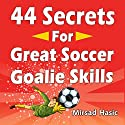 44 Secrets for Great Soccer Goalie Skills Audiobook by Mirsad Hasic Narrated by Millian Quinteros
