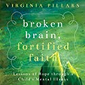 Broken Brain, Fortified Faith: Lessons of Hope Through a Child's Mental Illness Audiobook by Virginia Pillars Narrated by Catherine Force