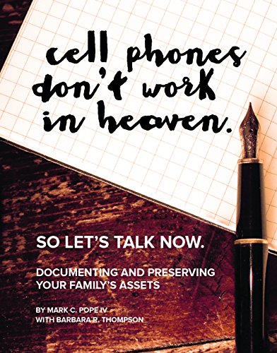 Cell Phones Don't Work in Heaven So Let's Talk Now: Documenting and Preserving Your Family's Assets