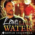 Love, Like Water Hörbuch von Rowan Speedwell Gesprochen von: K. C. Kelly