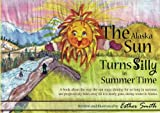 The Alaska Sun Turns Silly In Summer Time: A book about the way the sun stays shining for so long in summer, and progressively fades away till it is nearly gone, during winter in Alaska. (Volume 1)