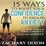 15 Ways to Boost Your Confidence When Feeling Anxious: How to Build Your Confidence to Escape Anxiety | Zac Dixon