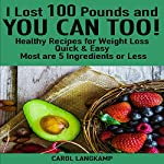 I Lost 100 Pounds and You Can Too!: Healthy Recipes for Weight Loss: Quick & Easy, Most Are 5 Ingredients or Less | Carol Langkamp