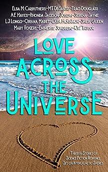 Love Across the Universe: Thirteen Stories of Science Fiction Romance Set on Intergalactic Shores by [Douglass, Traci, McKinnon, Cara, Queen, Sheri, Longo, L.J., DeSantis, M.T., Jackson Joseph, Rhonda, Taylor, K.W., Hayes, A.E., Rogers, Mary, Carruthers, Elsa M.]