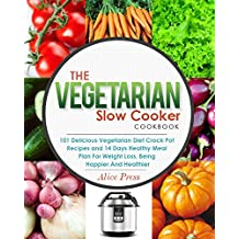 The Vegetarian Slow Cooker Cookbook: 101 Delicious Vegetarian Diet Crock Pot Recipes and 14 Days Healthy Meal Plan For Weight Loss, Being Happier And Healthier(Vegan Diet, Gluten Free, Paleo Diet)