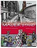 Als die Mauer stand: Die Geschichte der Teilung Berlins