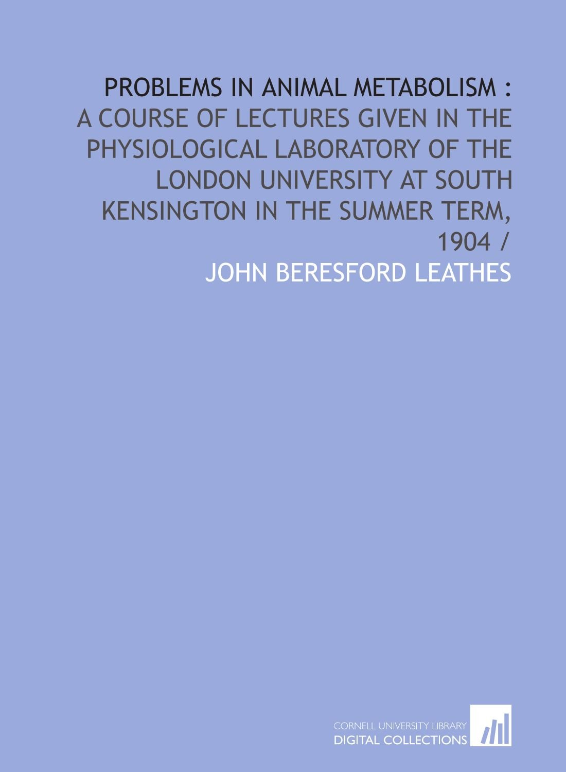 Problems in animal metabolism :: a course of lectures given in the physiological laboratory of the London University at South Kensington in the summer term, 1904 / ebook