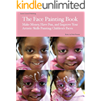 The Face Painting Book: Make Money, Have Fun, and Improve Your Artistic Skills Painting Children's Faces