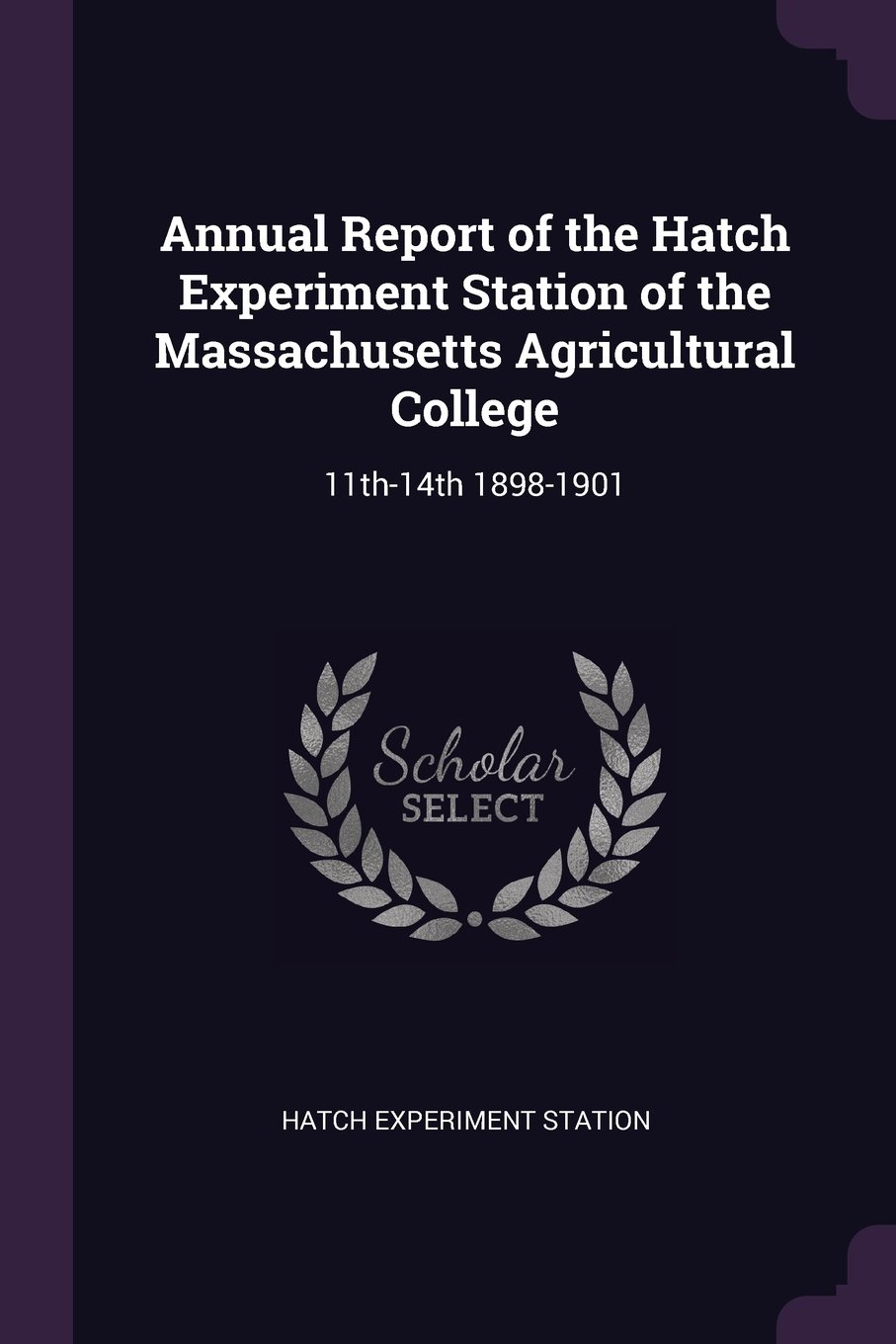 Annual Report of the Hatch Experiment Station of the Massachusetts Agricultural College: 11th-14th 1898-1901 pdf epub