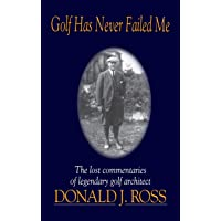 Golf Has Never Failed Me: The Lost Commentaries of Legendary Golf Architect Donald J. Ross
