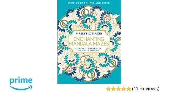 Enchanting Mandala Mazes Puzzles To Ponder And Solve Majestic Elizabeth Carpenter Aurelie Ronfaut 9781942021469 Amazon Books