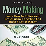 Money Making: Learn How to Utilize Your Professional Expertise and Make a Lot of Money | Ben Boyle