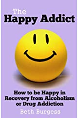The Happy Addict: How to be Happy in Recovery from Alcoholism or Drug Addiction Kindle Edition
