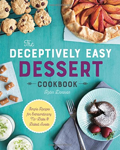 The Deceptively Easy Dessert Cookbook: Simple Recipes for Extraordinary No-Bake & Baked Sweets by Robin Donovan
