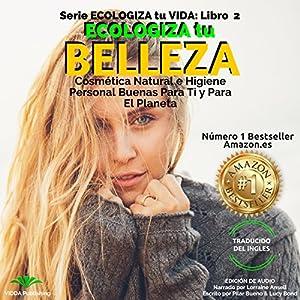 Ecologiza Tu Belleza: Cosmética Natural e Higiene Personal Buenas para Ti y para el Planeta Audiobook