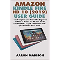 AMAZON KINDLE FIRE HD 10 (2019) USER GUIDE: The Complete User Manual for Beginners and Pro to Master the All-New Kindle Fire Tablet HD 10 (9th ... for Alexa Skills (Kindle Device Tips & Setup)